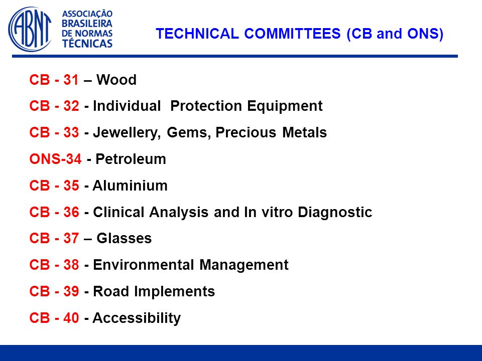 CB - 31 – Wood CB - 32 - Individual Protection Equipment CB - 33 - Jewellery, Gems, Precious Metals ONS-34 - Petroleum CB - 35 - Aluminium CB - 36 - Clinical Analysis and In vitro Diagnostic CB - 37 – Glasses CB - 38 - Environmental Management CB - 39 - Road Implements CB - 40 - Accessibility TECHNICAL COMMITTEES (CB and ONS)