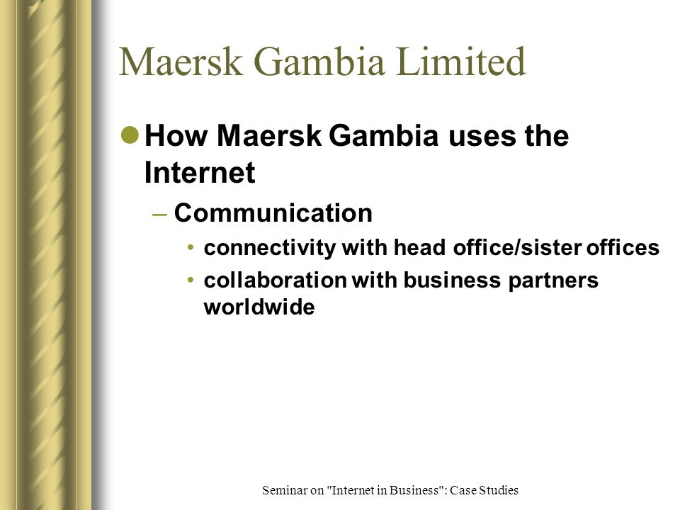 Seminar on Internet in Business : Case Studies Maersk Gambia Limited Background –profile International Shipping agency World's largest provider of containerized transport solutions Spans 6 continents with over 325 offices head office in Copenhagen, Denmark