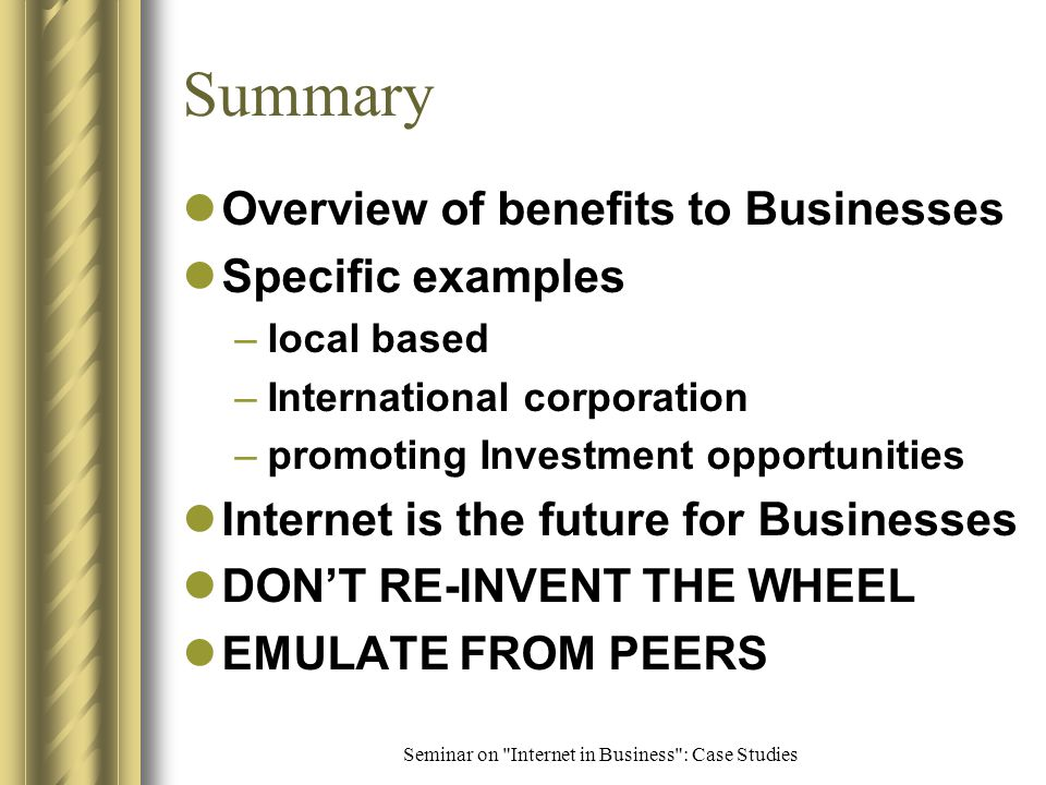 Seminar on Internet in Business : Case Studies Http://www.sengambiahotel.com Gains –value for money –cost savings in International calls, faxes –less personnel needed –significant portion of business through Internet