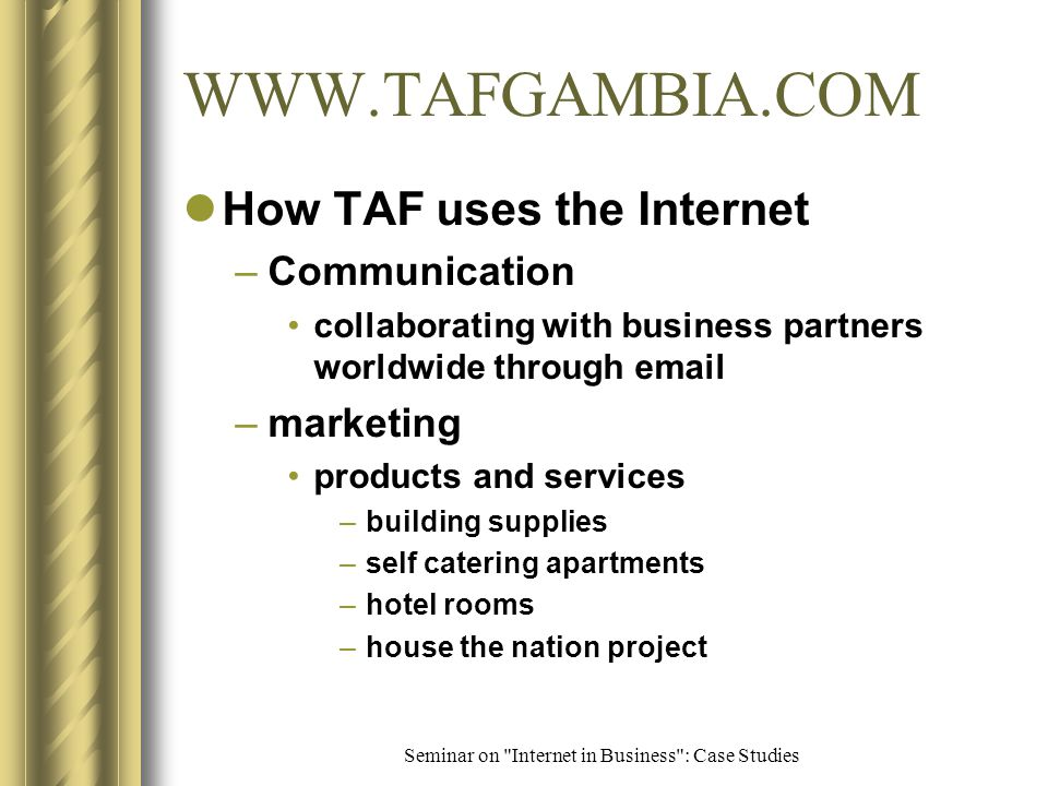 Seminar on Internet in Business : Case Studies TAF Holding Company Background –consolidation of TAF operations TAF Construction TAF Estate Developers TAF Building Products TAF Tourism Development –when & why TAF launched web site improve efficiency of services, easy access to information need for globalization Feb 2000