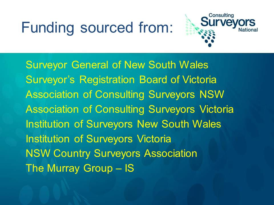 Funding sourced from: Surveyor General of New South Wales Surveyor's Registration Board of Victoria Association of Consulting Surveyors NSW Association of Consulting Surveyors Victoria Institution of Surveyors New South Wales Institution of Surveyors Victoria NSW Country Surveyors Association The Murray Group – IS