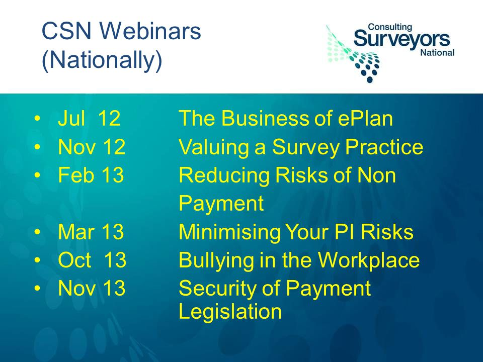 CSN Webinars (Nationally) Jul 12The Business of ePlan Nov 12Valuing a Survey Practice Feb 13Reducing Risks of Non Payment Mar 13Minimising Your PI Risks Oct 13Bullying in the Workplace Nov 13Security of Payment Legislation