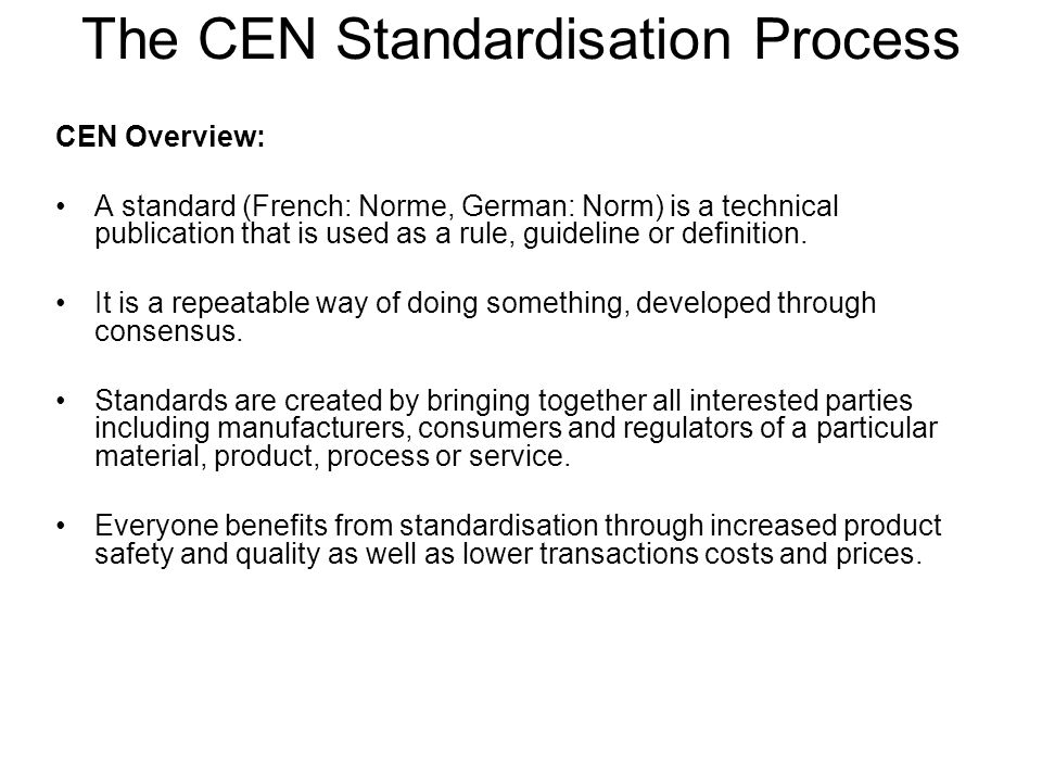 CEN Overview: A standard (French: Norme, German: Norm) is a technical publication that is used as a rule, guideline or definition.