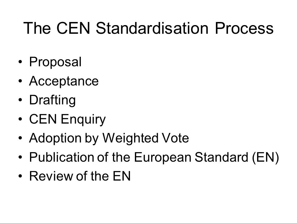 The CEN Standardisation Process Proposal Acceptance Drafting CEN Enquiry Adoption by Weighted Vote Publication of the European Standard (EN) Review of the EN