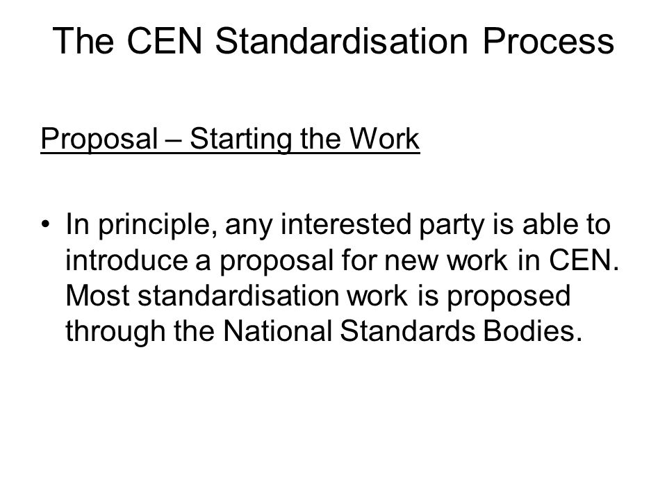 The CEN Standardisation Process Proposal – Starting the Work In principle, any interested party is able to introduce a proposal for new work in CEN.