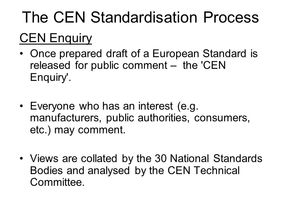 The CEN Standardisation Process CEN Enquiry Once prepared draft of a European Standard is released for public comment – the CEN Enquiry .