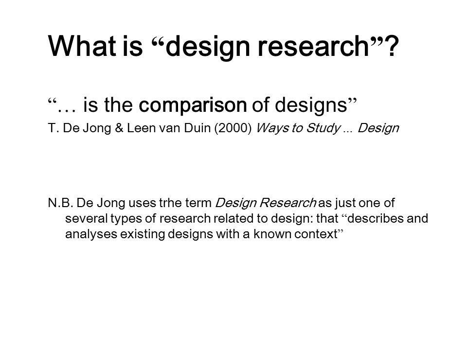 """What is """" design research """" ? """"… is the comparison of designs """" T. De Jong & Leen van Duin (2000) Ways to Study … Design N.B. De Jong uses trhe term D"""