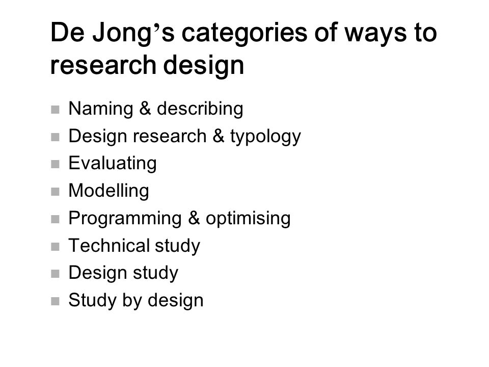 De Jong ' s categories of ways to research design n Naming & describing n Design research & typology n Evaluating n Modelling n Programming & optimising n Technical study n Design study n Study by design