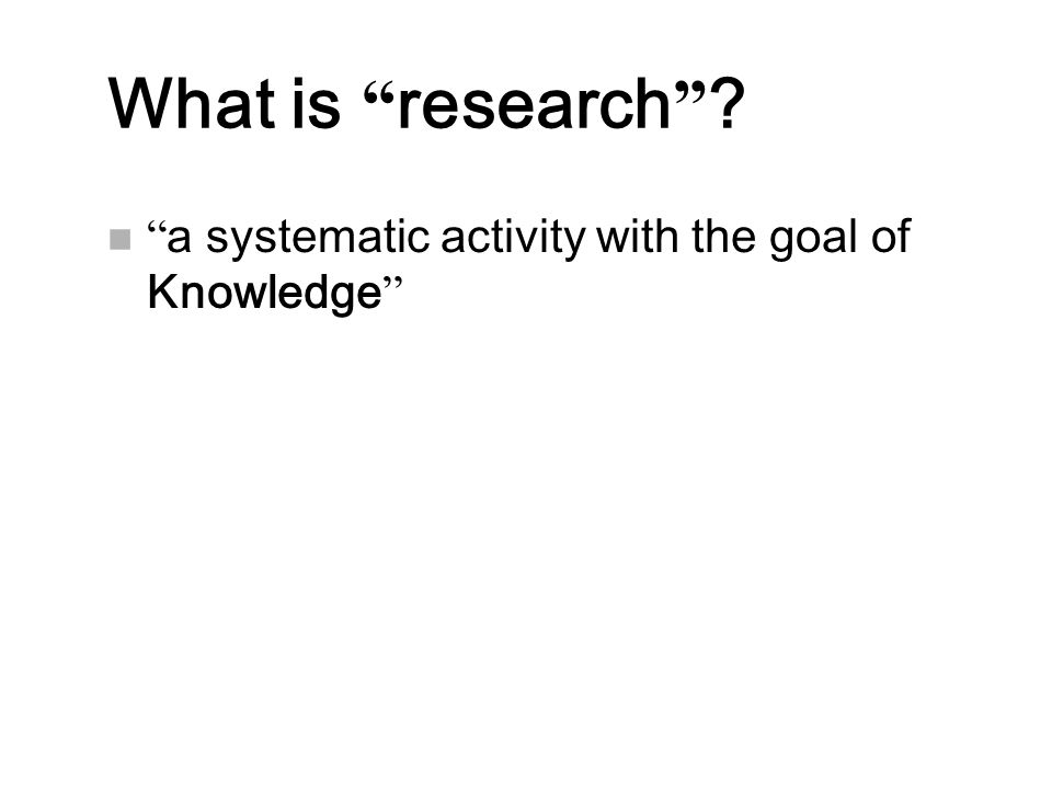 """What is """" research """" ? n """" a systematic activity with the goal of Knowledge """""""