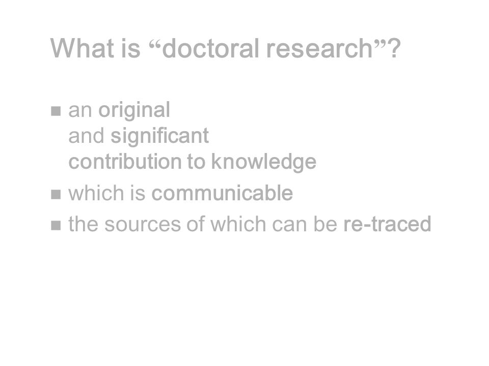 """What is """" doctoral research """" ? n an original and significant contribution to knowledge n which is communicable n the sources of which can be re-trace"""