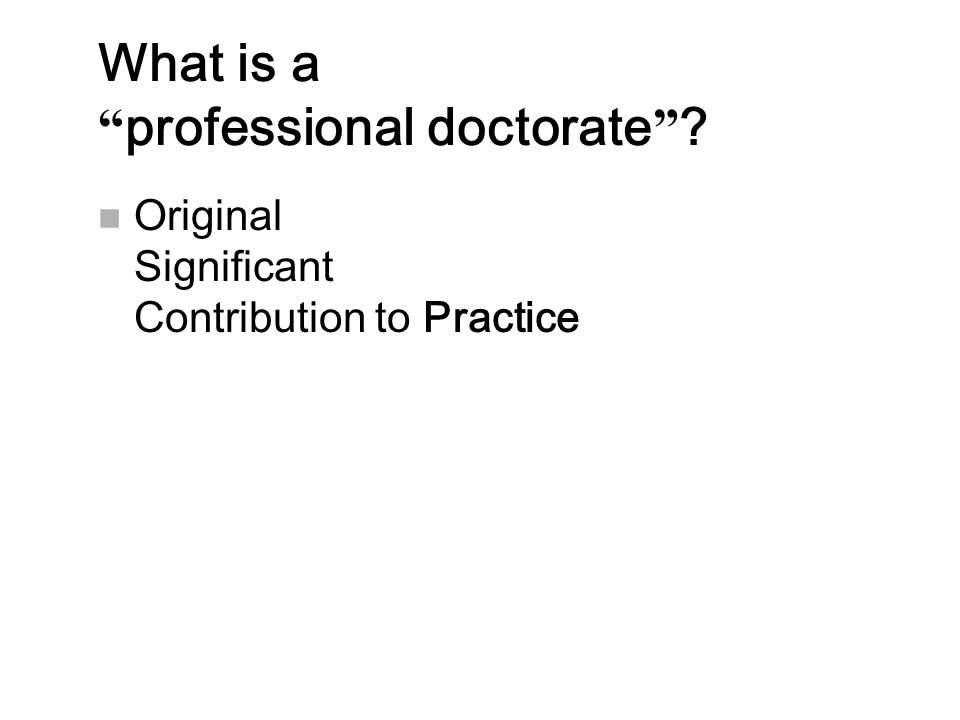 """What is a """" professional doctorate """" ? n Original Significant Contribution to Practice"""