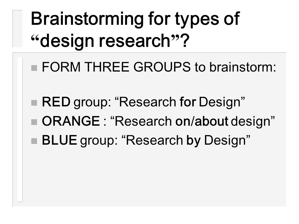 """Brainstorming for types of """" design research """" ? n FORM THREE GROUPS to brainstorm: n RED group: """"Research for Design"""" n ORANGE : """"Research on/about d"""