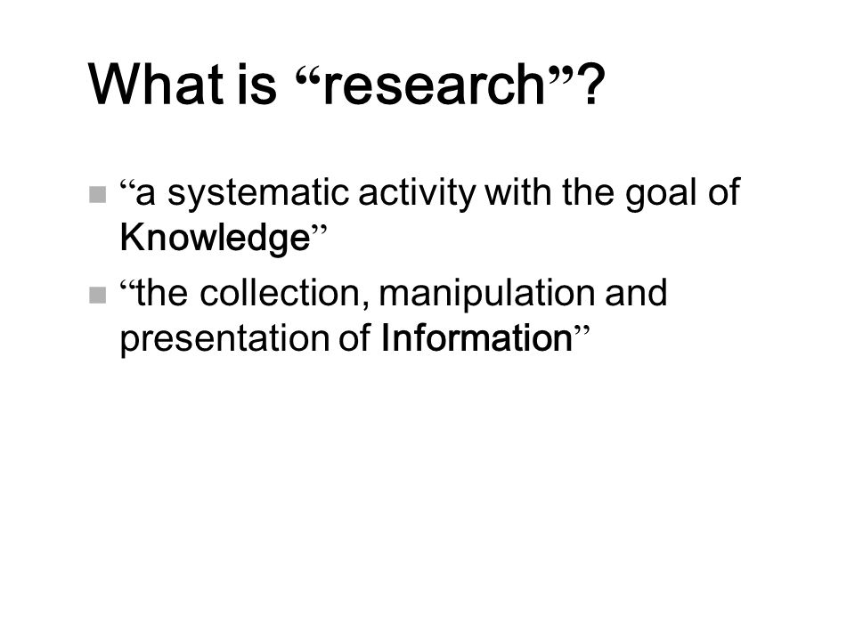 """What is """" research """" ? n """" a systematic activity with the goal of Knowledge """" n """" the collection, manipulation and presentation of Information """""""