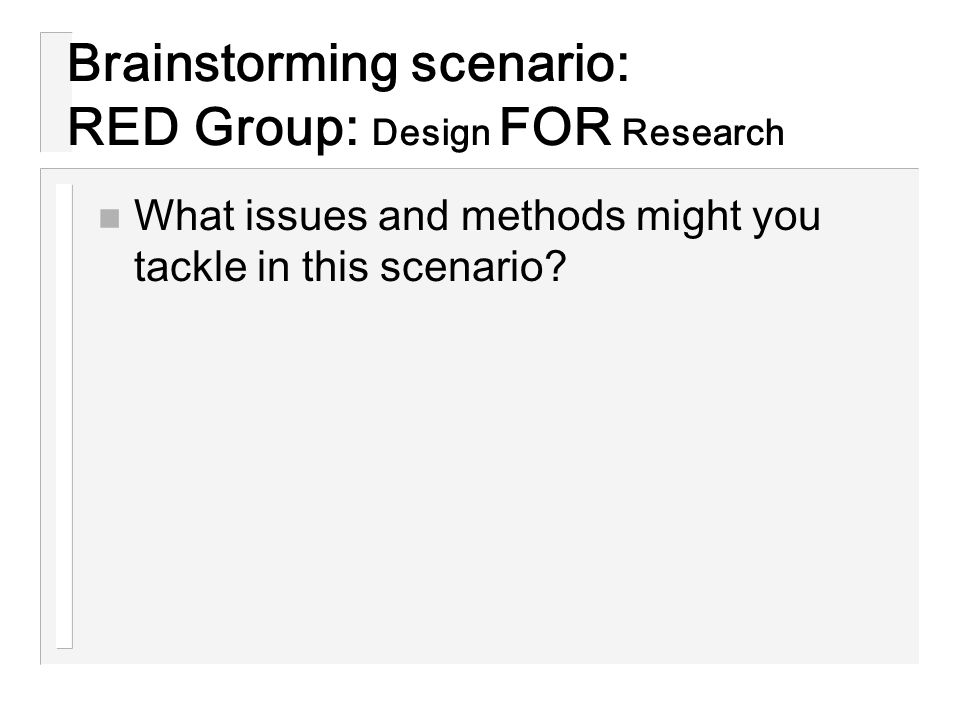 Brainstorming scenario: RED Group: Design FOR Research n What issues and methods might you tackle in this scenario