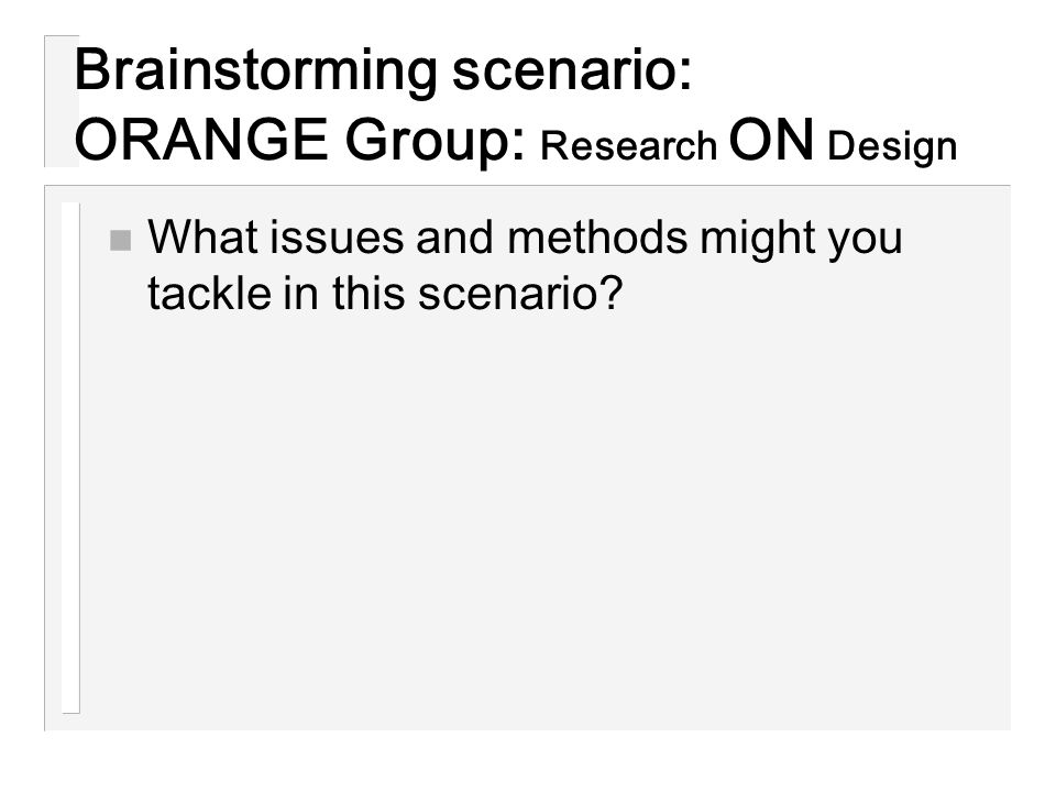Brainstorming scenario: ORANGE Group: Research ON Design n What issues and methods might you tackle in this scenario