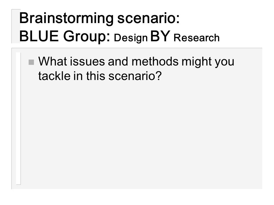 Brainstorming scenario: BLUE Group: Design BY Research n What issues and methods might you tackle in this scenario?