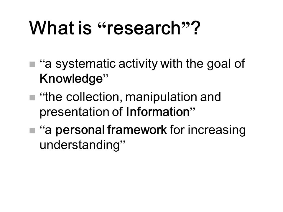 """What is """" research """" ? n """" a systematic activity with the goal of Knowledge """" n """" the collection, manipulation and presentation of Information """" n """" a"""