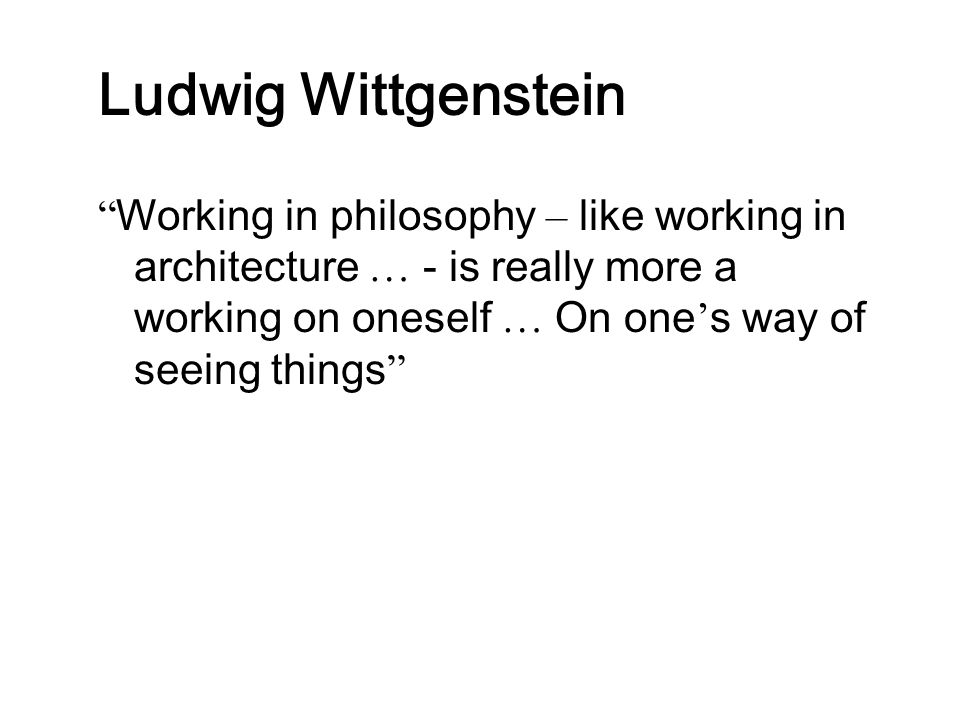 """Ludwig Wittgenstein """" Working in philosophy – like working in architecture … - is really more a working on oneself … On one ' s way of seeing things """""""