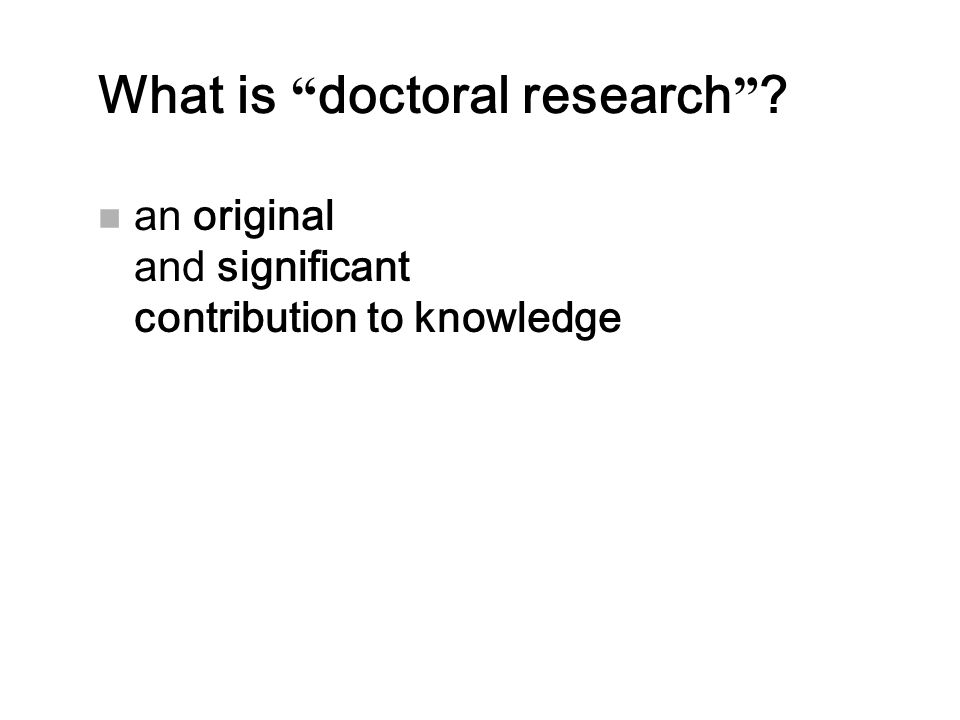 """What is """" doctoral research """" ? n an original and significant contribution to knowledge"""