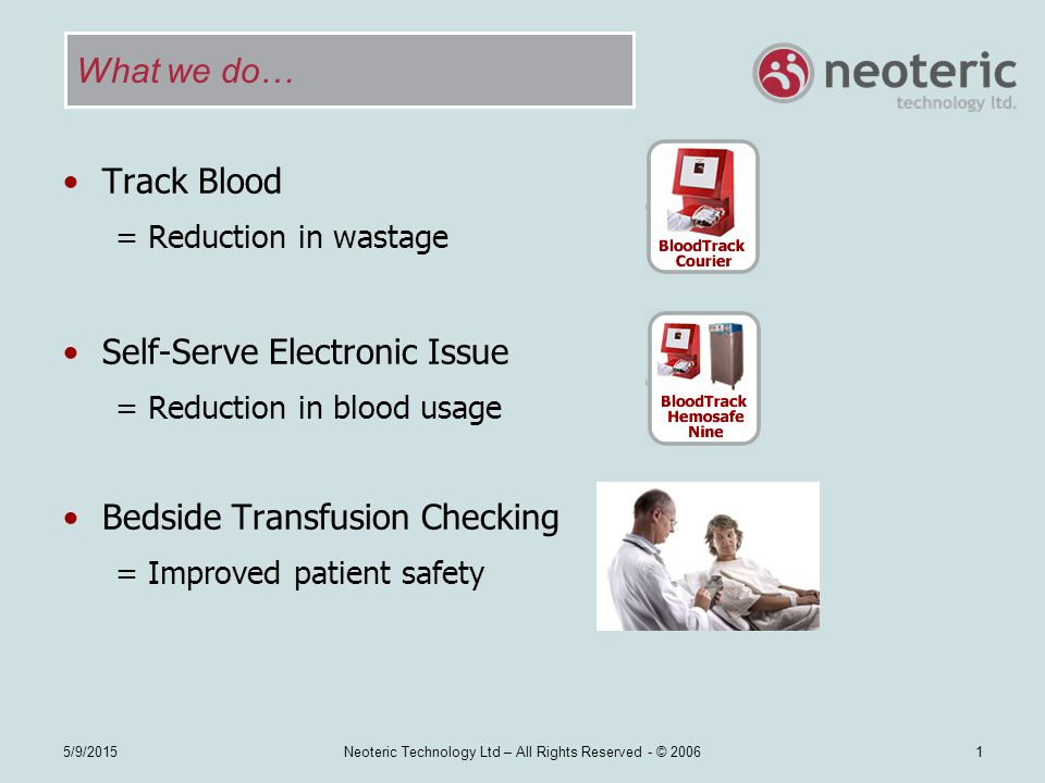 Neoteric Technology Ltd – All Rights Reserved - © 2006 Simply hold the blood units under the scanner Scanner reads all barcodes, selecting and storing those required automatically Scan BloodTrack records: Donation number Product code Expiry date