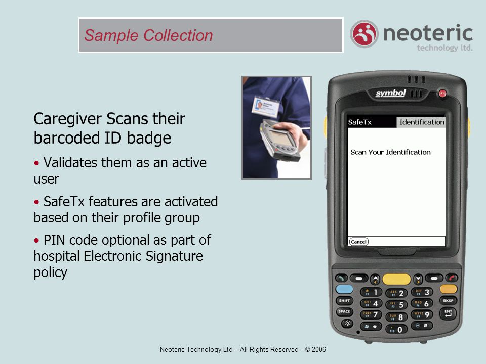 Neoteric Technology Ltd – All Rights Reserved - © 2006 Sample Collection Caregiver Scans their barcoded ID badge Validates them as an active user Safe