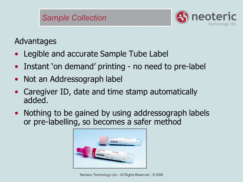 Neoteric Technology Ltd – All Rights Reserved - © 2006 Sample Collection Advantages Legible and accurate Sample Tube Label Instant 'on demand' printin
