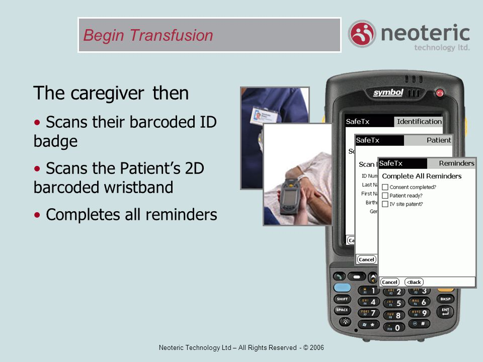 Neoteric Technology Ltd – All Rights Reserved - © 2006 Begin Transfusion The caregiver then Scans their barcoded ID badge Scans the Patient's 2D barco