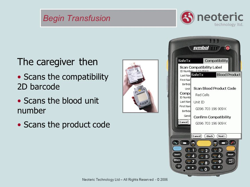 Neoteric Technology Ltd – All Rights Reserved - © 2006 Begin Transfusion The caregiver then Scans the compatibility 2D barcode Scans the blood unit nu
