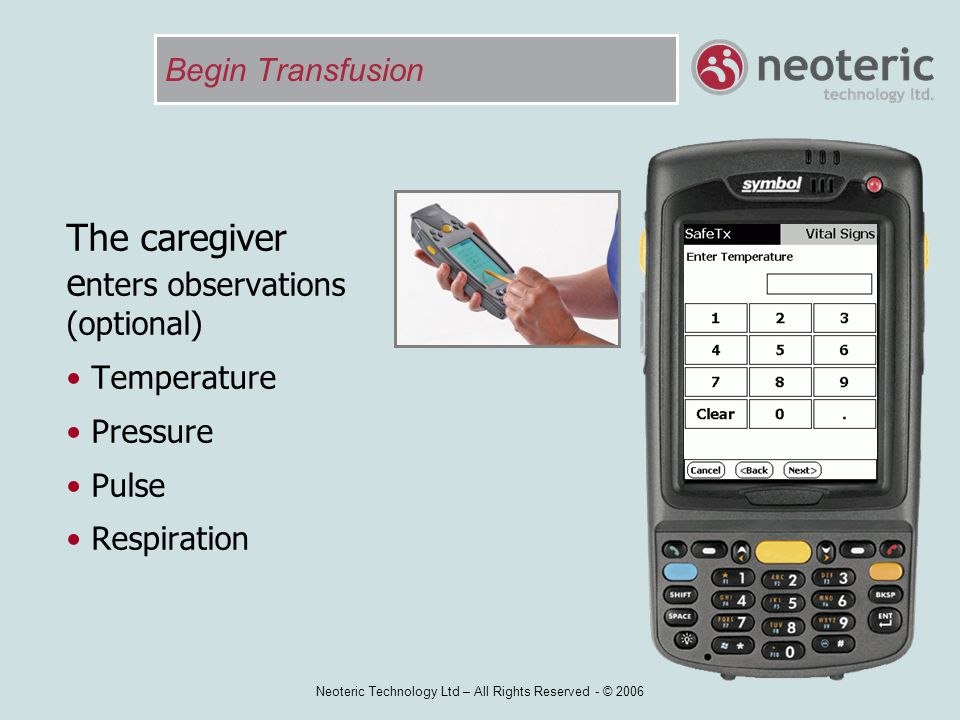 Neoteric Technology Ltd – All Rights Reserved - © 2006 Begin Transfusion The caregiver e nters observations (optional) Temperature Pressure Pulse Resp
