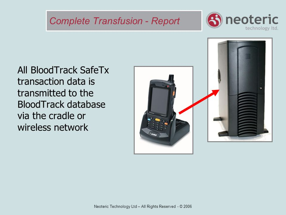 Neoteric Technology Ltd – All Rights Reserved - © 2006 Complete Transfusion - Report All BloodTrack SafeTx transaction data is transmitted to the Bloo