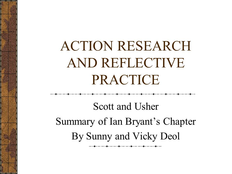 ACTION RESEARCH AND REFLECTIVE PRACTICE Scott and Usher Summary of Ian Bryant's Chapter By Sunny and Vicky Deol