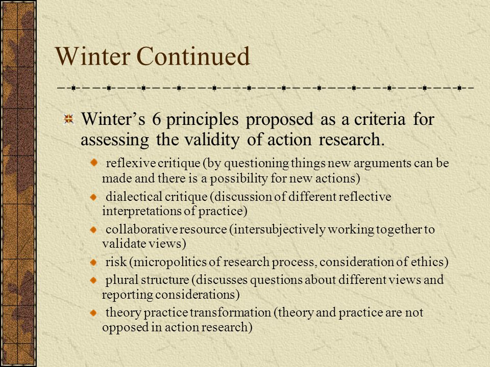 Winter Continued Winter's 6 principles proposed as a criteria for assessing the validity of action research.