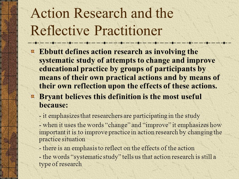 Action Research and the Reflective Practitioner Ebbutt defines action research as involving the systematic study of attempts to change and improve educational practice by groups of participants by means of their own practical actions and by means of their own reflection upon the effects of these actions.