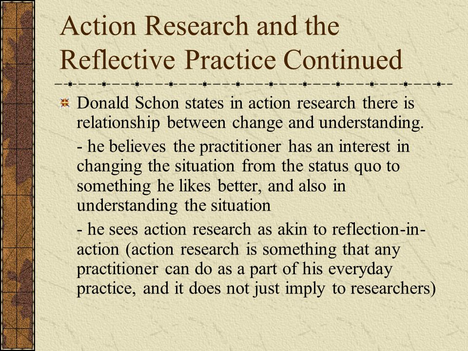 Action Research and the Reflective Practice Continued Donald Schon states in action research there is relationship between change and understanding.