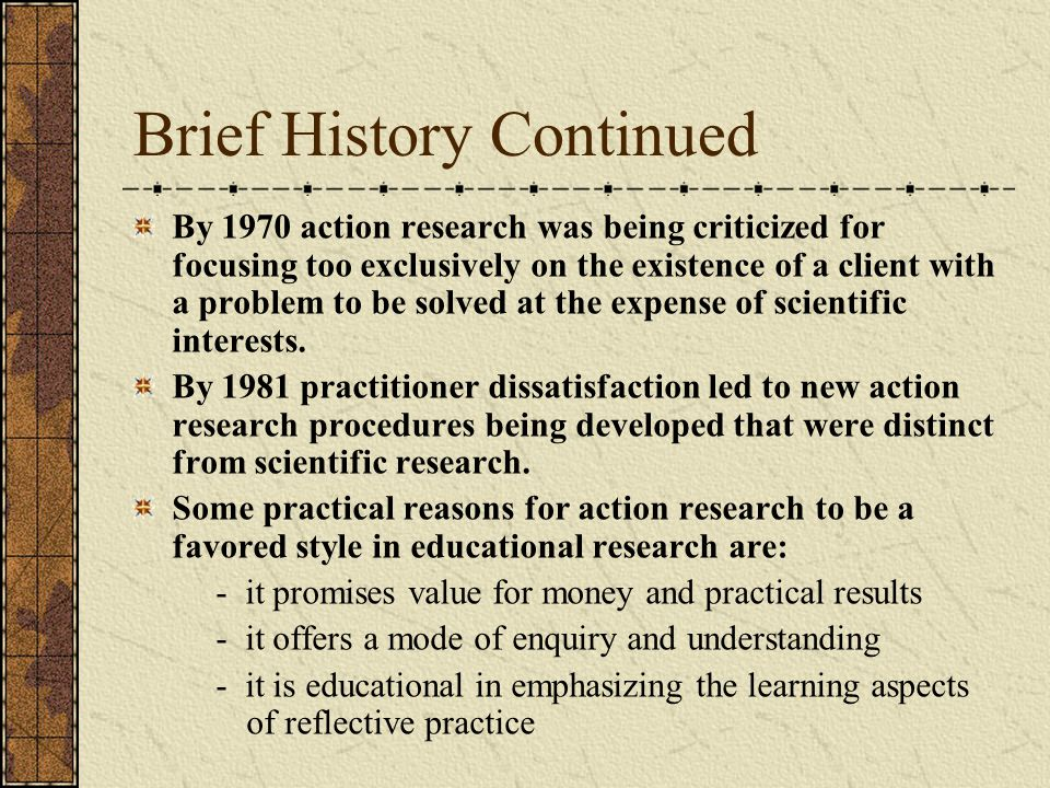 Brief History Continued By 1970 action research was being criticized for focusing too exclusively on the existence of a client with a problem to be solved at the expense of scientific interests.