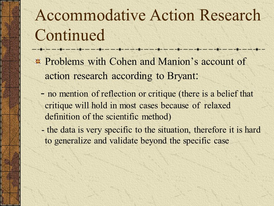 Accommodative Action Research Continued Problems with Cohen and Manion's account of action research according to Bryant : - no mention of reflection or critique (there is a belief that critique will hold in most cases because of relaxed definition of the scientific method) - the data is very specific to the situation, therefore it is hard to generalize and validate beyond the specific case