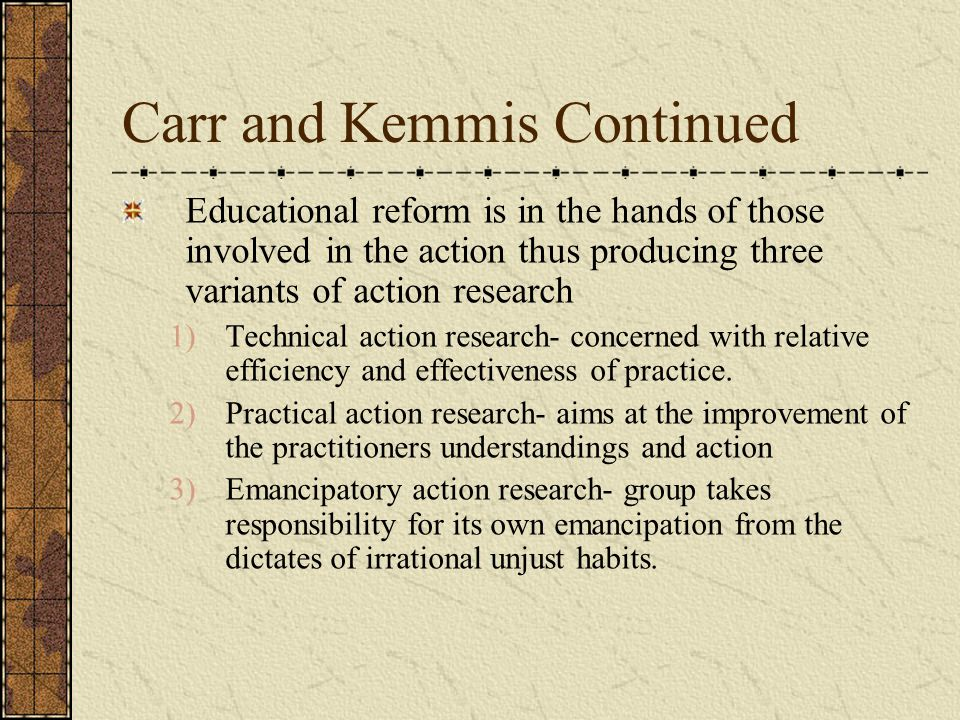 Carr and Kemmis Continued Action research aims at improvement in 3 areas 1) improvement of practice 2) improvement of the understanding of the practice by the practitioners 3) improvement of situation in which the practice takes place  Problems with Carr and Kemmis' definition of action research according to Bryant.