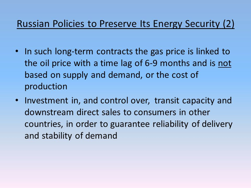 Russian Policies to Preserve Its Energy Security (2) In such long-term contracts the gas price is linked to the oil price with a time lag of 6-9 months and is not based on supply and demand, or the cost of production Investment in, and control over, transit capacity and downstream direct sales to consumers in other countries, in order to guarantee reliability of delivery and stability of demand