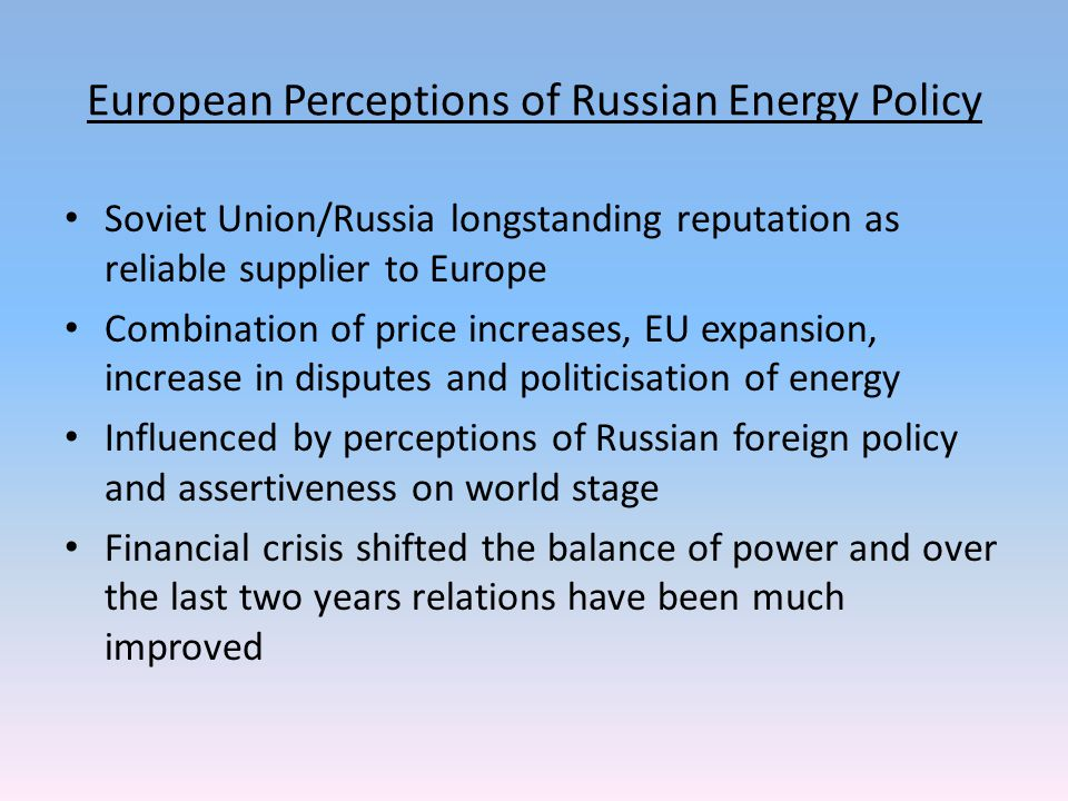 European Perceptions of Russian Energy Policy Soviet Union/Russia longstanding reputation as reliable supplier to Europe Combination of price increases, EU expansion, increase in disputes and politicisation of energy Influenced by perceptions of Russian foreign policy and assertiveness on world stage Financial crisis shifted the balance of power and over the last two years relations have been much improved