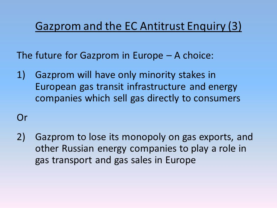 Gazprom and the EC Antitrust Enquiry (3) The future for Gazprom in Europe – A choice: 1)Gazprom will have only minority stakes in European gas transit infrastructure and energy companies which sell gas directly to consumers Or 2)Gazprom to lose its monopoly on gas exports, and other Russian energy companies to play a role in gas transport and gas sales in Europe