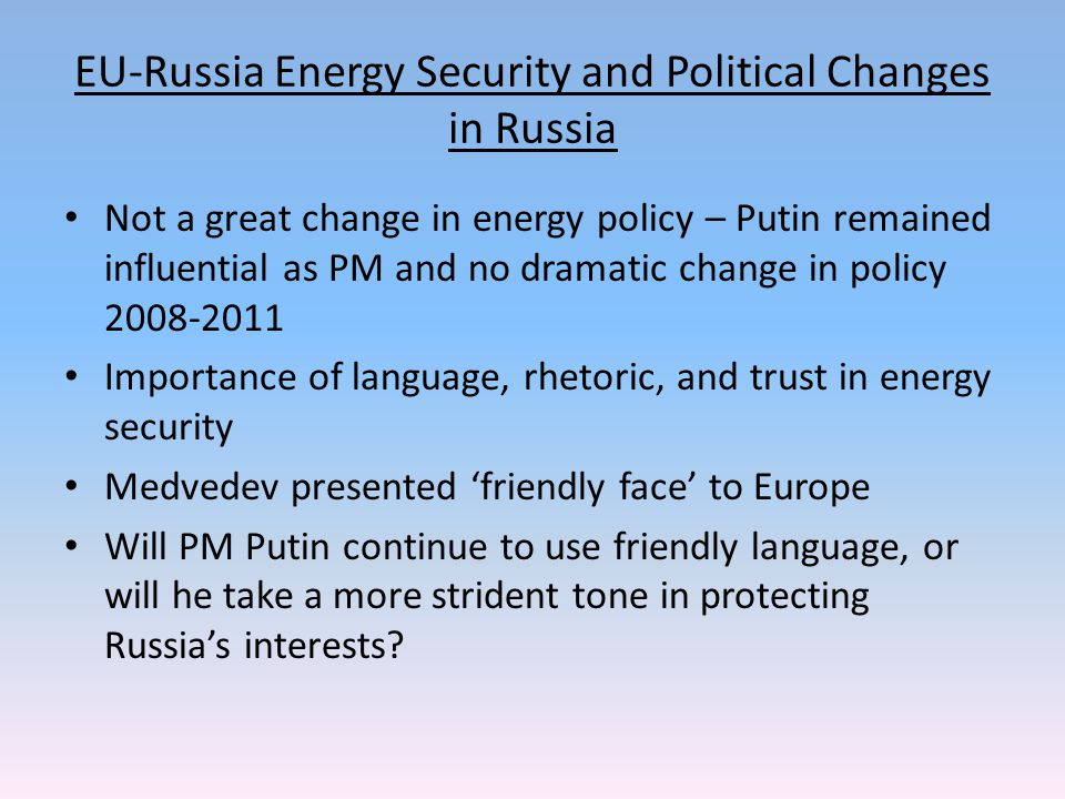 EU-Russia Energy Security and Political Changes in Russia Not a great change in energy policy – Putin remained influential as PM and no dramatic change in policy 2008-2011 Importance of language, rhetoric, and trust in energy security Medvedev presented 'friendly face' to Europe Will PM Putin continue to use friendly language, or will he take a more strident tone in protecting Russia's interests?