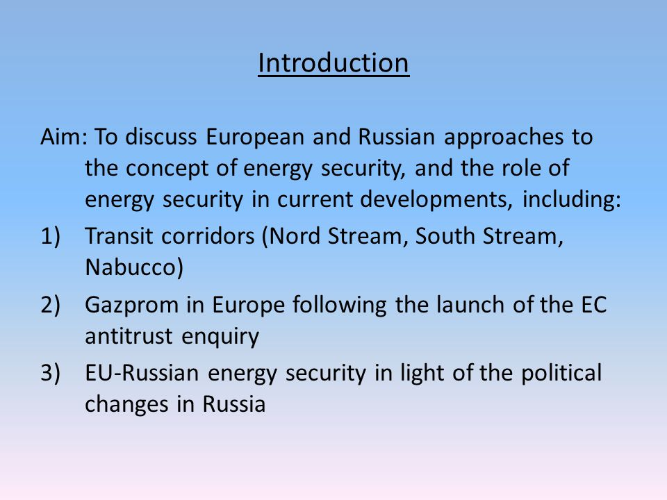 Introduction Aim: To discuss European and Russian approaches to the concept of energy security, and the role of energy security in current developments, including: 1)Transit corridors (Nord Stream, South Stream, Nabucco) 2)Gazprom in Europe following the launch of the EC antitrust enquiry 3)EU-Russian energy security in light of the political changes in Russia