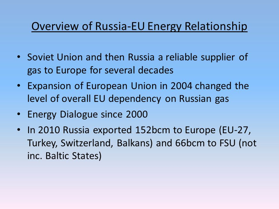 Overview of Russia-EU Energy Relationship Soviet Union and then Russia a reliable supplier of gas to Europe for several decades Expansion of European Union in 2004 changed the level of overall EU dependency on Russian gas Energy Dialogue since 2000 In 2010 Russia exported 152bcm to Europe (EU-27, Turkey, Switzerland, Balkans) and 66bcm to FSU (not inc.
