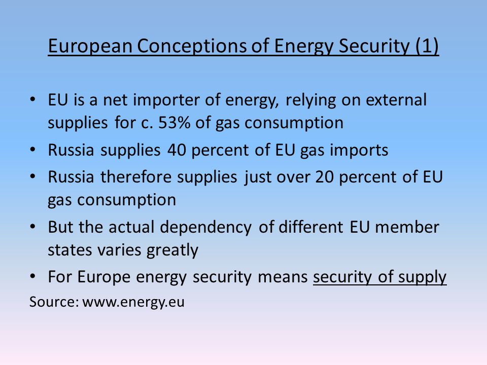 European Conceptions of Energy Security (1) EU is a net importer of energy, relying on external supplies for c.
