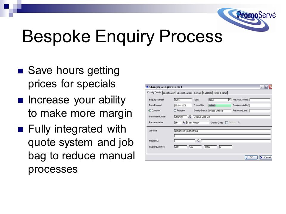 Bespoke Enquiry Process Save hours getting prices for specials Increase your ability to make more margin Fully integrated with quote system and job ba