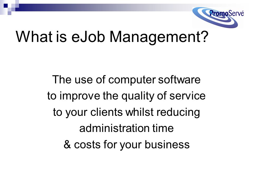 What is eJob Management? The use of computer software to improve the quality of service to your clients whilst reducing administration time & costs fo