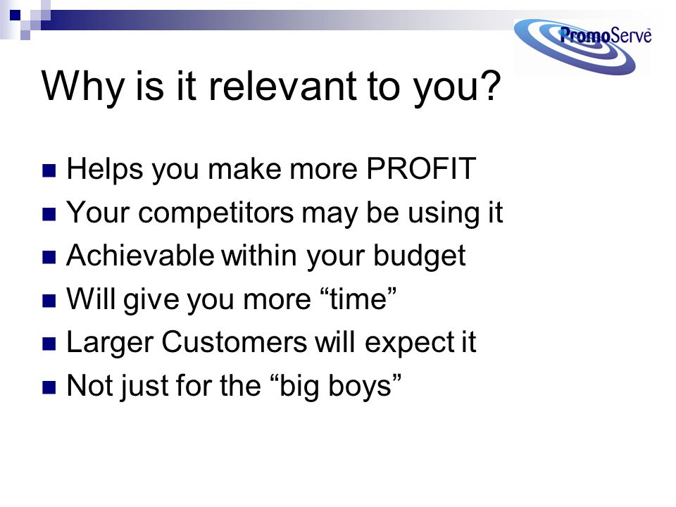 "Why is it relevant to you? Helps you make more PROFIT Your competitors may be using it Achievable within your budget Will give you more ""time"" Larger"
