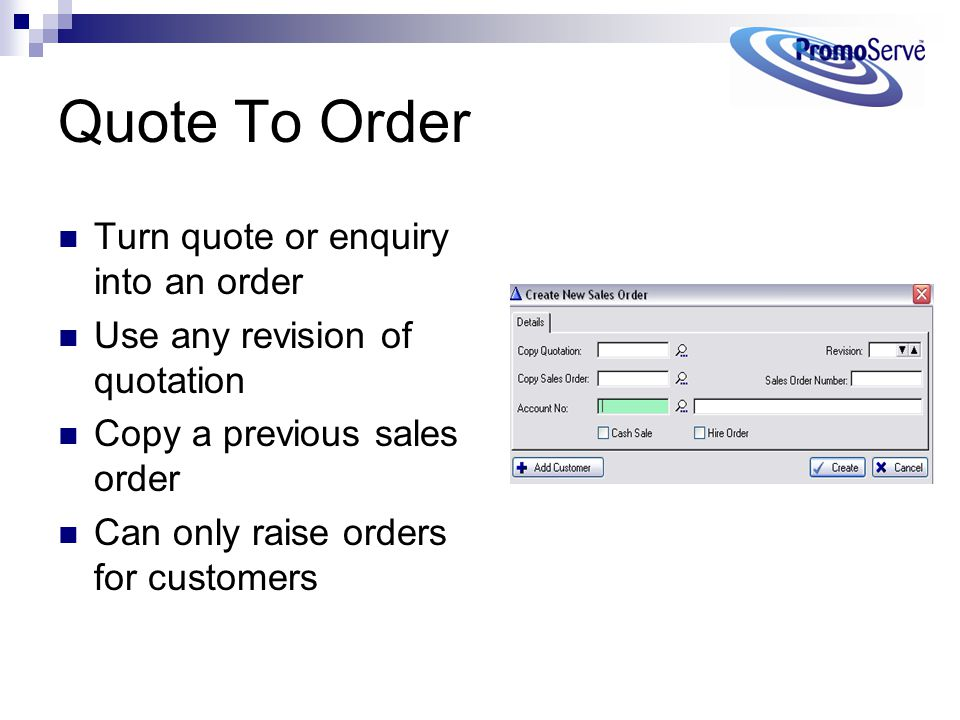 Quote To Order Turn quote or enquiry into an order Use any revision of quotation Copy a previous sales order Can only raise orders for customers