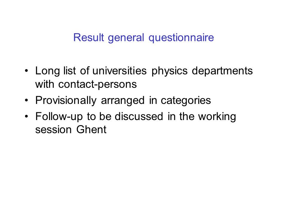 Result general questionnaire Long list of universities physics departments with contact-persons Provisionally arranged in categories Follow-up to be discussed in the working session Ghent