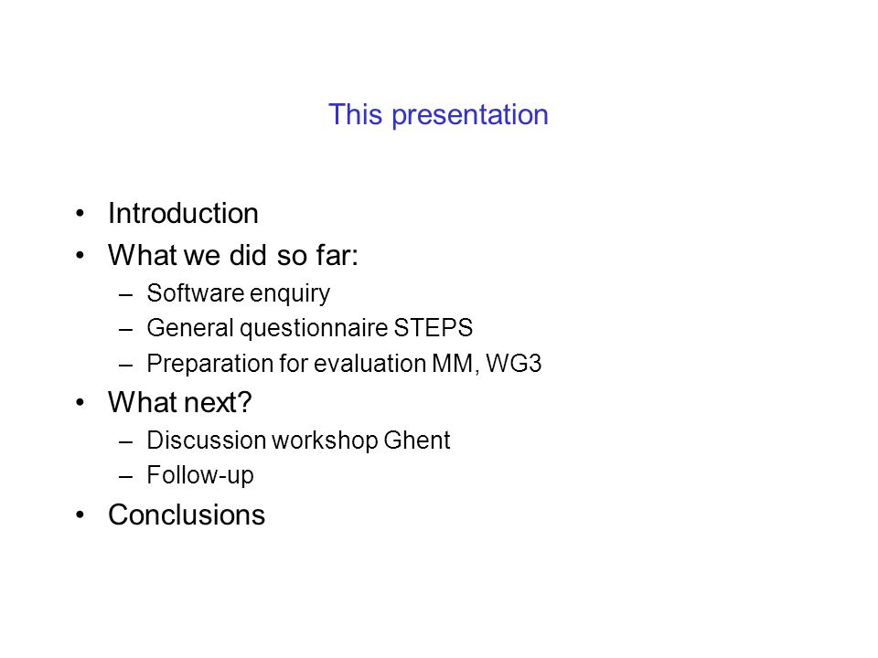 This presentation Introduction What we did so far: –Software enquiry –General questionnaire STEPS –Preparation for evaluation MM, WG3 What next.